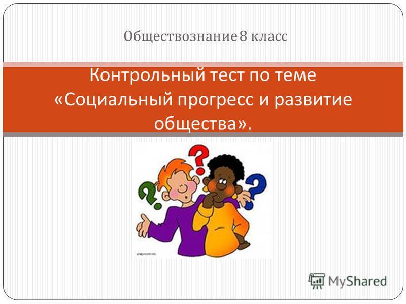 Обществознание 8 класс Контрольный тест по теме « Социальный прогресс и развитие общества ».