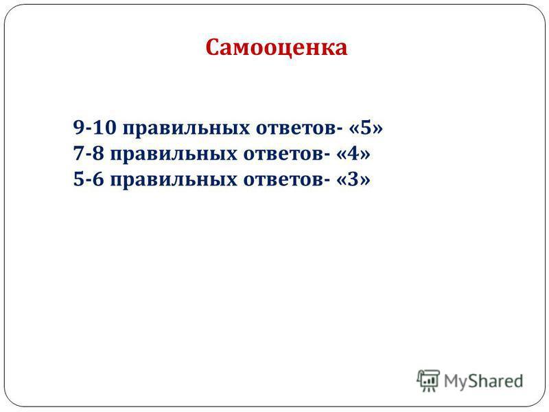 Самооценка 9-10 правильных ответов - «5» 7-8 правильных ответов - «4» 5-6 правильных ответов - «3»