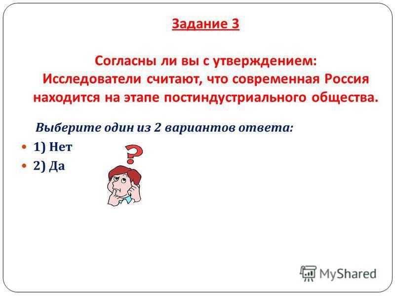 Задание 3 Согласны ли вы с утверждением : Исследователи считают, что современная Россия находится на этапе постиндустриального общества. Выберите один из 2 вариантов ответа : 1) Нет 2) Да