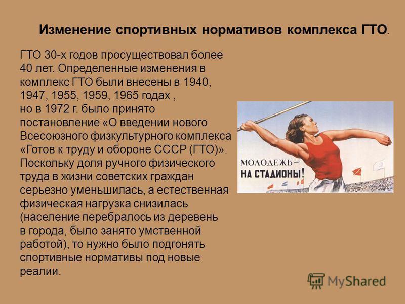 ГТО 30-х годов просуществовал более 40 лет. Определенные изменения в комплекс ГТО были внесены в 1940, 1947, 1955, 1959, 1965 годах, но в 1972 г. было принято постановление «О введении нового Всесоюзного физкультурного комплекса «Готов к труду и обор