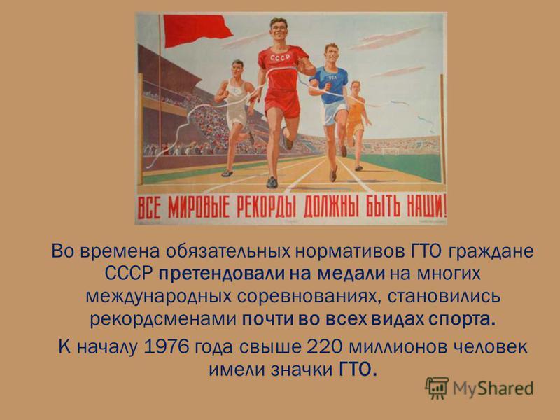 Во времена обязательных нормативов ГТО граждане СССР претендовали на медали на многих международных соревнованиях, становились рекордсменами почти во всех видах спорта. К началу 1976 года свыше 220 миллионов человек имели значки ГТО.