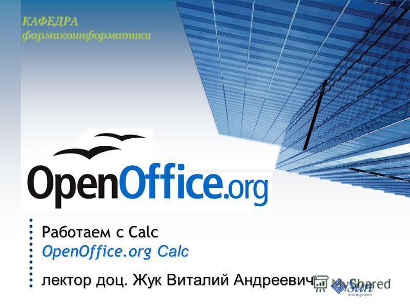 Работаем с Calc OpenOffice.org Calc лектор доц. Жук Виталий Андреевич КАФЕДРА фармакоинформатики