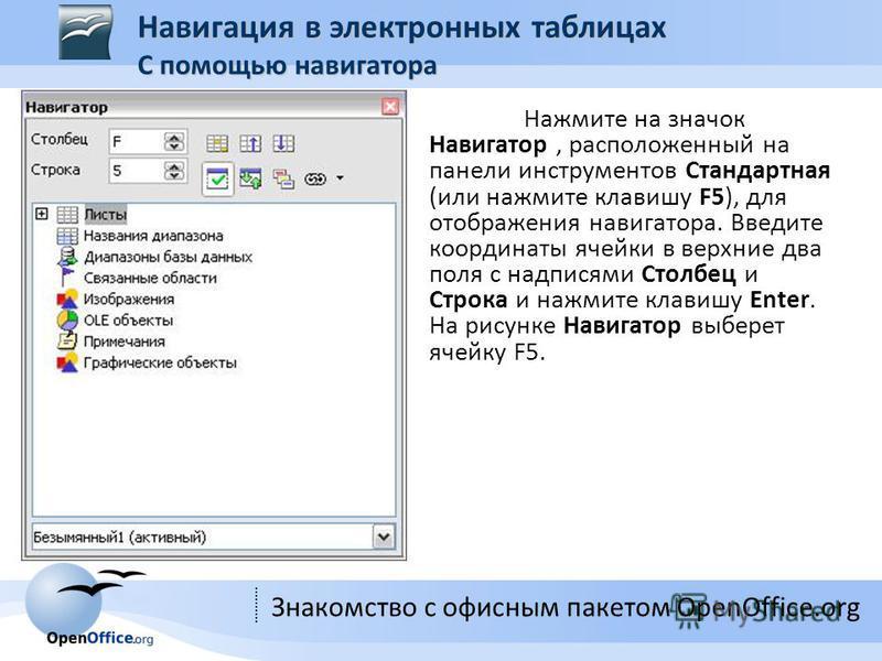 Знакомство с офисным пакетом OpenOffice.org Нажмите на значок Навигатор, расположенный на панели инструментов Стандартная (или нажмите клавишу F5), для отображения навигатора. Введите координаты ячейки в верхние два поля с надписями Столбец и Строка