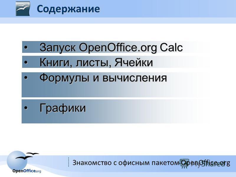 Знакомство с офисным пакетом OpenOffice.org Запуск OpenOffice.org Calc Запуск OpenOffice.org Calc Книги, листы, Ячейки Книги, листы, Ячейки Формулы и вычисления Формулы и вычисления Графики Графики Содержание