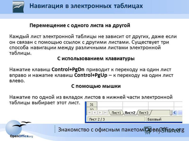 Знакомство с офисным пакетом OpenOffice.org Перемещение с одного листа на другой Перемещение с одного листа на другой Каждый лист электронной таблицы не зависит от других, даже если он связан с помощью ссылок с другими листами. Существует три способа