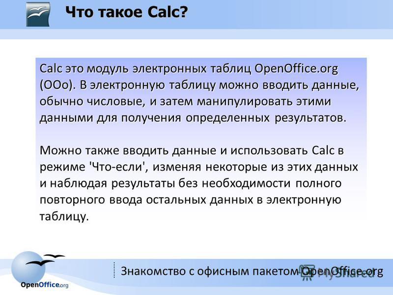 Знакомство с офисным пакетом OpenOffice.org Что такое Calc? Calc это модуль электронных таблиц OpenOffice.org (OOo). В электронную таблицу можно вводить данные, обычно числовые, и затем манипулировать этими данными для получения определенных результа