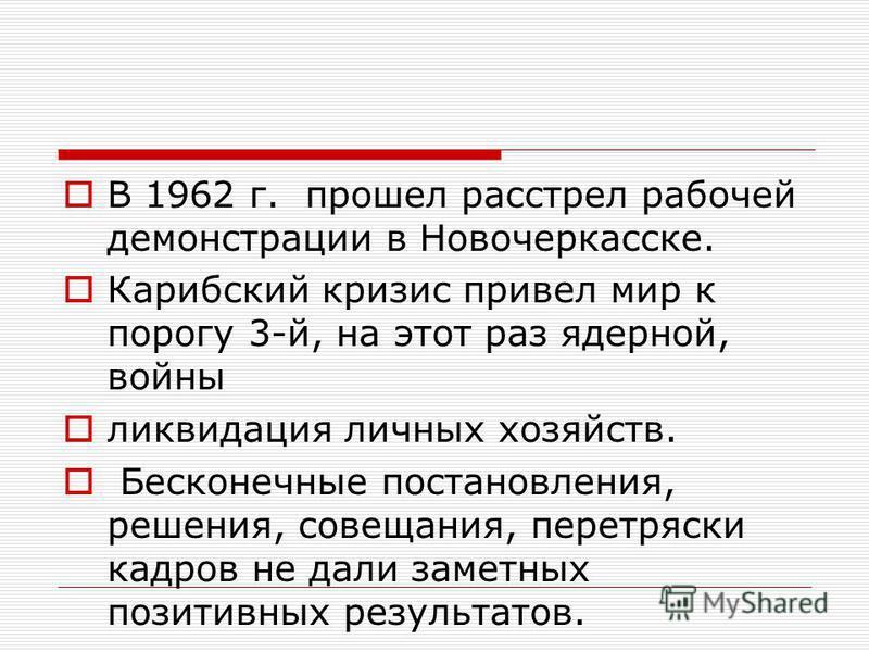 В 1962 г. прошел расстрел рабочей демонстрации в Новочеркасске. Карибский кризис привел мир к порогу 3-й, на этот раз ядерной, войны ликвидация личных хозяйств. Бесконечные постановления, решения, совещания, перетряски кадров не дали заметных позитив