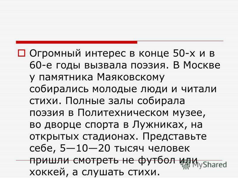 Огромный интерес в конце 50-х и в 60-е годы вызвала поэзия. В Москве у памятника Маяковскому собирались молодые люди и читали стихи. Полные залы собирала поэзия в Политехническом музее, во дворце спорта в Лужниках, на открытых стадионах. Представьте
