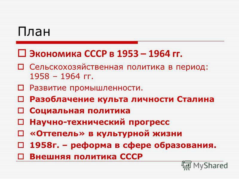 План Экономика СССР в 1953 – 1964 гг. Сельскохозяйственная политика в период: 1958 – 1964 гг. Развитие промышленности. Разоблачение культа личности Сталина Социальная политика Научно-технический прогресс «Оттепель» в культурной жизни 1958 г. – реформ