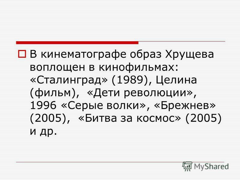 В кинематографе образ Хрущева воплощен в кинофильмах: «Сталинград» (1989), Целина (фильм), «Дети революции», 1996 «Серые волки», «Брежнев» (2005), «Битва за космос» (2005) и др.