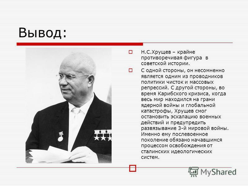 Вывод: Н.С.Хрущев – крайне противоречивая фигура в советской истории. С одной стороны, он несомненно является одним из проводников политики чисток и массовых репрессий. С другой стороны, во время Карибского кризиса, когда весь мир находился на грани