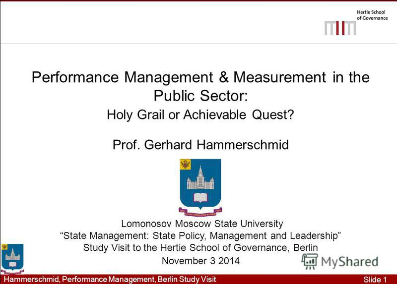 Slide 1 Hammerschmid, Performance Management, Berlin Study Visit Performance Management & Measurement in the Public Sector: Holy Grail or Achievable Quest? Prof. Gerhard Hammerschmid Lomonosov Moscow State University State Management: State Policy, M
