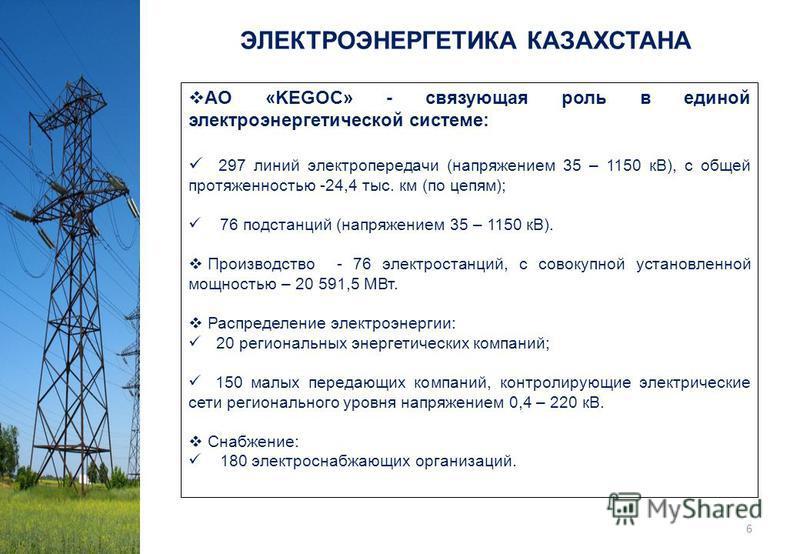 АO «KEGOC» - связующая роль в единой электроэнергетической системе: 297 линий электропередачи (напряжением 35 – 1150 кВ), с общей протяженностью -24,4 тыс. км (по цепям); 76 подстанций (напряжением 35 – 1150 кВ). Производство - 76 электростанций, с с