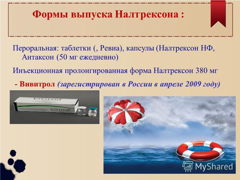 Формы выпуска Налтрексона : Пероральная: таблетки (, Ревиа), капсулы (Налтрексон НФ, Антаксон (50 мг ежедневно) Инъекционная пролонгированная форма Налтрексон 380 мг - Вивитрол (зарегистрирован в России в апреле 2009 году)