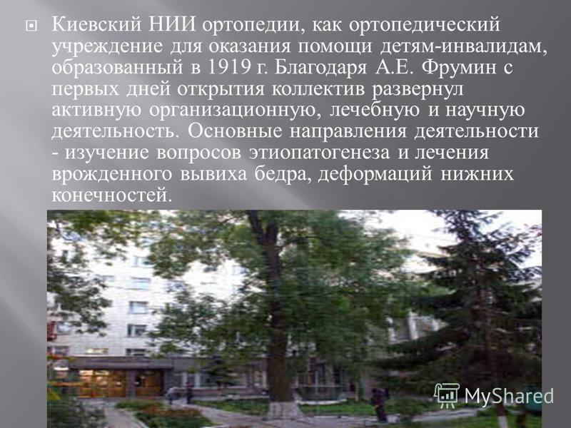 Киевский НИИ ортопедии, как ортопедический учреждение для оказания помощи детям - инвалидам, образованный в 1919 г. Благодаря А. Е. Фрумин с первых дней открытия коллектив развернул активную организационную, лечебную и научную деятельность. Основные