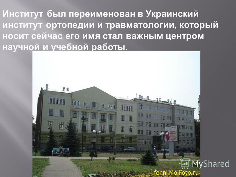 Институт был переименован в Украинский институт ортопедии и травматологии, который носит сейчас его имя стал важным центром научной и учебной работы.