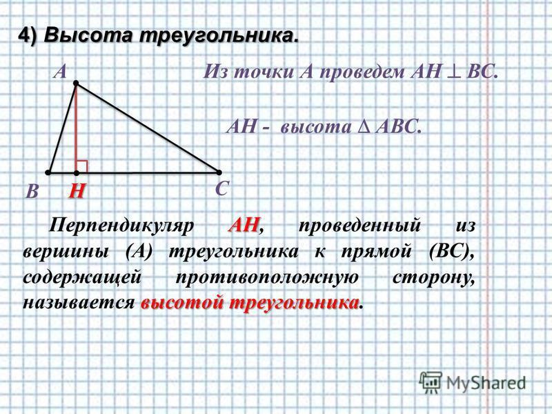 4) Высота треугольника. А АН высотой треугольника Перпендикуляр АН, проведенный из вершины (А) треугольника к прямой (ВС), содержащей противоположную сторону, называется высотой треугольника. В С Из точки А проведем АН ВС. Н AН - высота АВС.