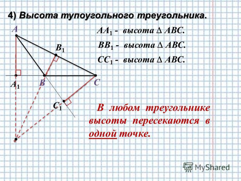 4) Высота тупоугольного треугольника. А В С AА 1 - высота АВС. В1В1 ВВ 1 - высота АВС. CС 1 - высота АВС. В любом треугольнике высоты пересекаются в одной точке. А1А1 С1С1