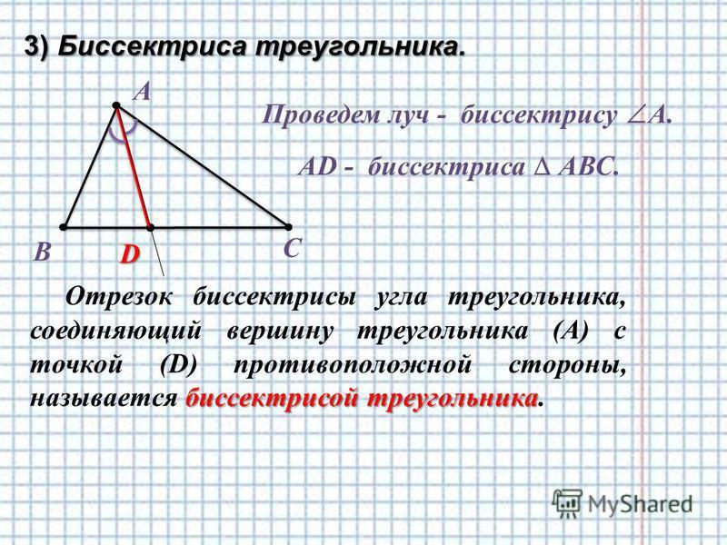 3) Биссектриса треугольника. А биссектрисой треугольника Отрезок биссектрисы угла треугольника, соединяющий вершину треугольника (А) с точкой (D) противоположной стороны, называется биссектрисой треугольника. В С Проведем луч - биссектрису А. D AD -