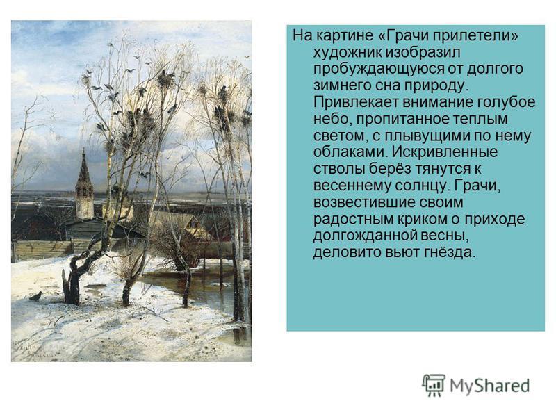 На картине «Грачи прилетели» художник изобразил пробуждающуюся от долгого зимнего сна природу. Привлекает внимание голубое небо, пропитаное теплым светом, с плывущими по нему облаками. Искривленые стволы берёз тянутся к весенему солнцу. Грачи, возвес