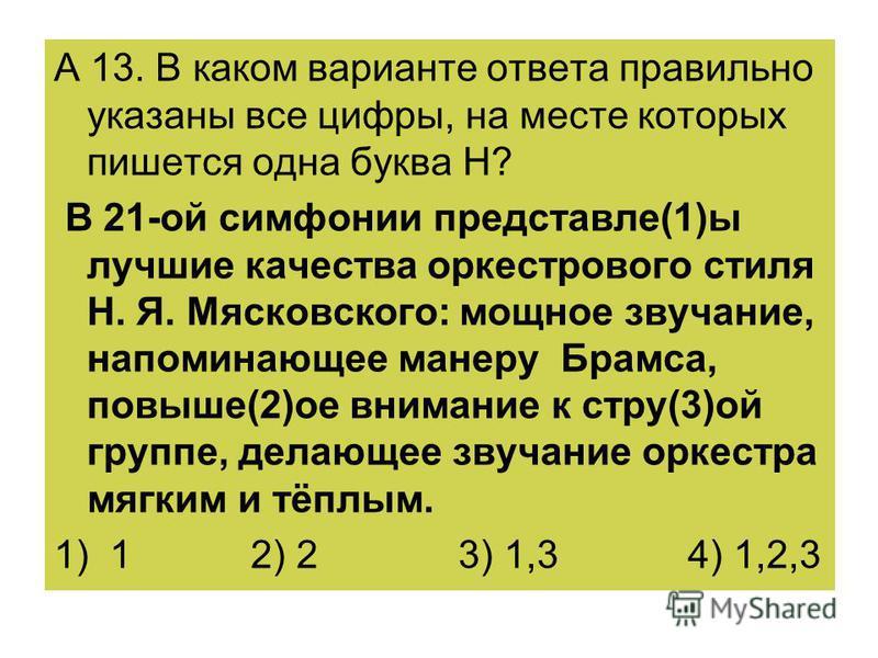 А 13. В каком варианте ответа правильно указаны все цифры, на месте которых пишется одна буква Н? В 21-ой симфонии представленн(1)ы лучшие качества оркестрового стиля Н. Я. Мясковского: мощное звучание, напоминающее манеру Брамса, повыше(2)ое внимани
