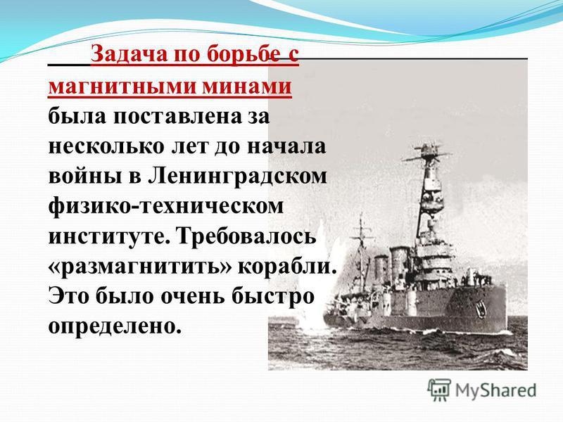 Задача по борьбе с магнитными минами была поставлена за несколько лет до начала войны в Ленинградском физико-техническом институте. Требовалось «размагнитить» корабли. Это было очень быстро определено.