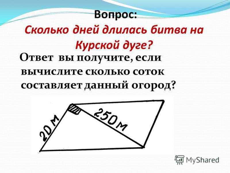 Вопрос: Сколько дней длилась битва на Курской дуге? Ответ вы получите, если вычислите сколько соток составляет данный огород?