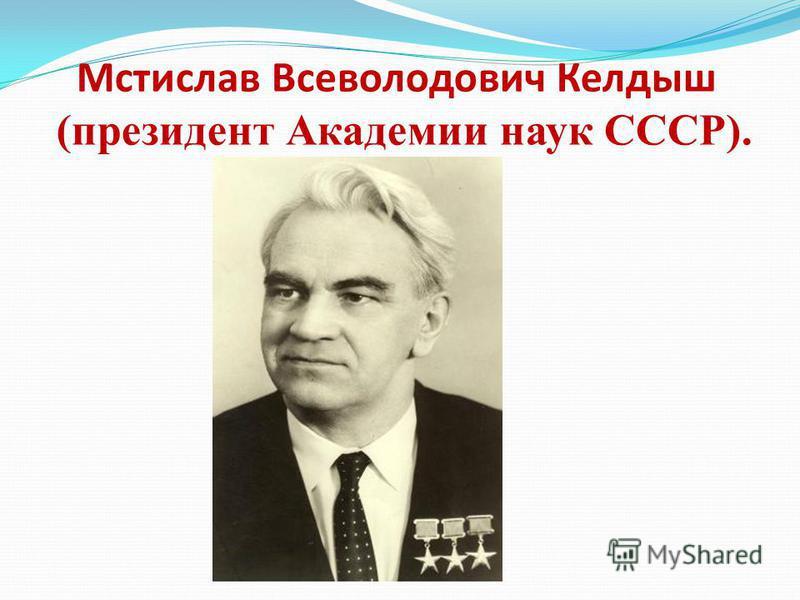 Мстислав Всеволодович Келдыш (президент Академии наук СССР).