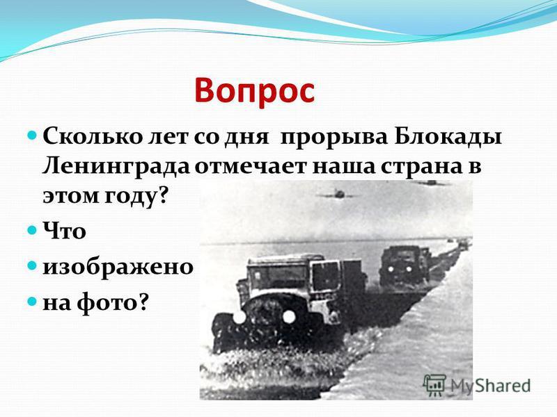 Вопрос Сколько лет со дня прорыва Блокады Ленинграда отмечает наша страна в этом году? Что изображено на фото?