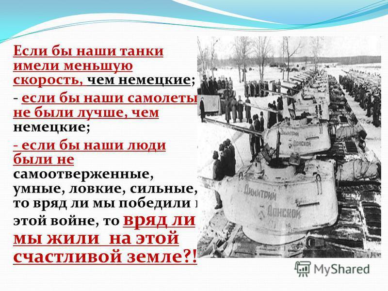 Если бы наши танки имели меньшую скорость, чем немецкие; - если бы наши самолеты не были лучше, чем немецкие; - если бы наши люди были не самоотверженные, умные, ловкие, сильные, то вряд ли мы победили в этой войне, то вряд ли мы жили на этой счастли