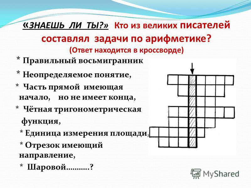 « ЗНАЕШЬ ЛИ ТЫ?» Кто из великих писателей составлял задачи по арифметике? (Ответ находится в кроссворде) * Правильный восьмигранник * Неопределяемое понятие, * Часть прямой имеющая начало, но не имеет конца, * Чётная тригонометрическая функция, * Еди