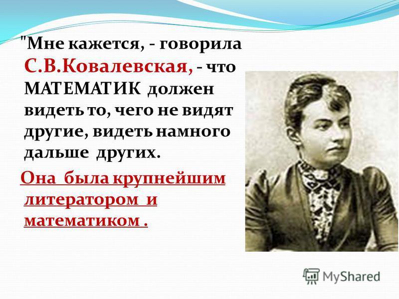 Мне кажется, - говорила С.В.Ковалевская, - что МАТЕМАТИК должен видеть то, чего не видят другие, видеть намного дальше других. Она была крупнейшим литератором и математиком.