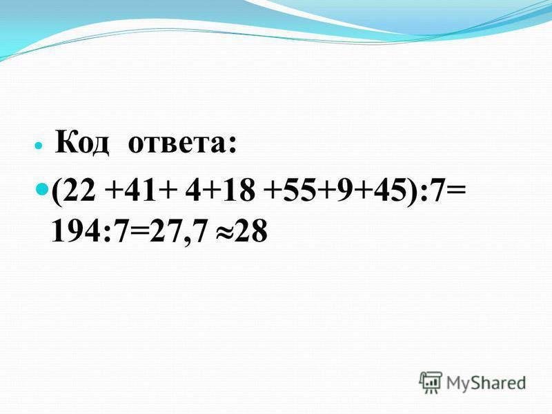 Код ответа: (22 +41+ 4+18 +55+9+45):7= 194:7=27,7 28