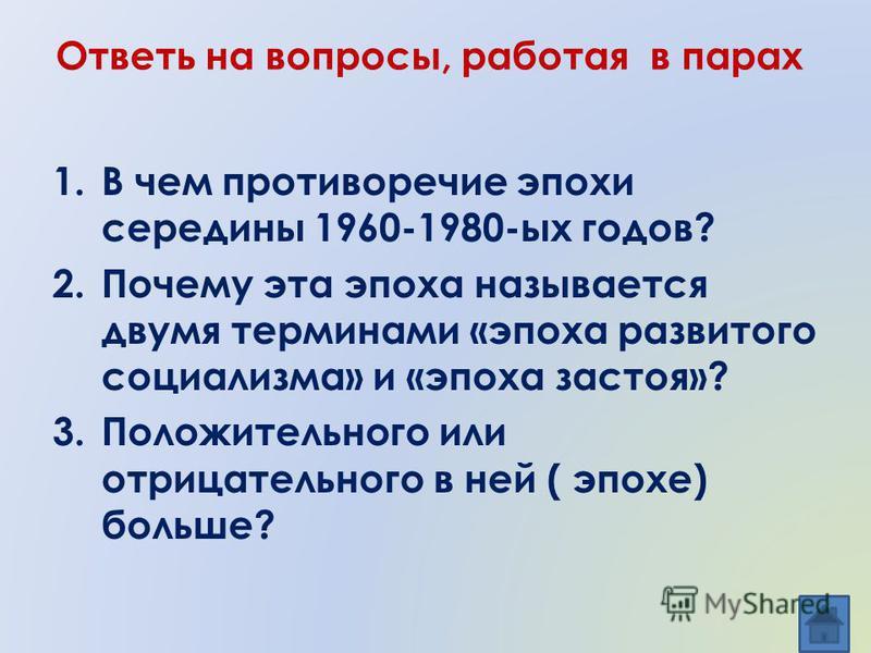 Ответь на вопросы, работая в парах 1. В чем противоречие эпохи середины 1960-1980-ых годов? 2. Почему эта эпоха называется двумя терминами «эпоха развитого социализма» и «эпоха застоя»? 3. Положительного или отрицательного в ней ( эпохе) больше?