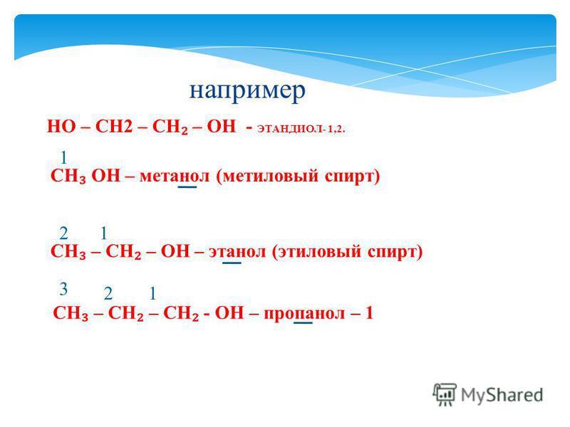 CH – CH – OH – этанол (этиловый спирт) 12 CH – CH – CH - OH – пропанол – 1 12 3 CH OH – метанол (метиловый спирт) 1 например НО – CH2 – CH – OH - ЭТАНДИОЛ- 1,2.