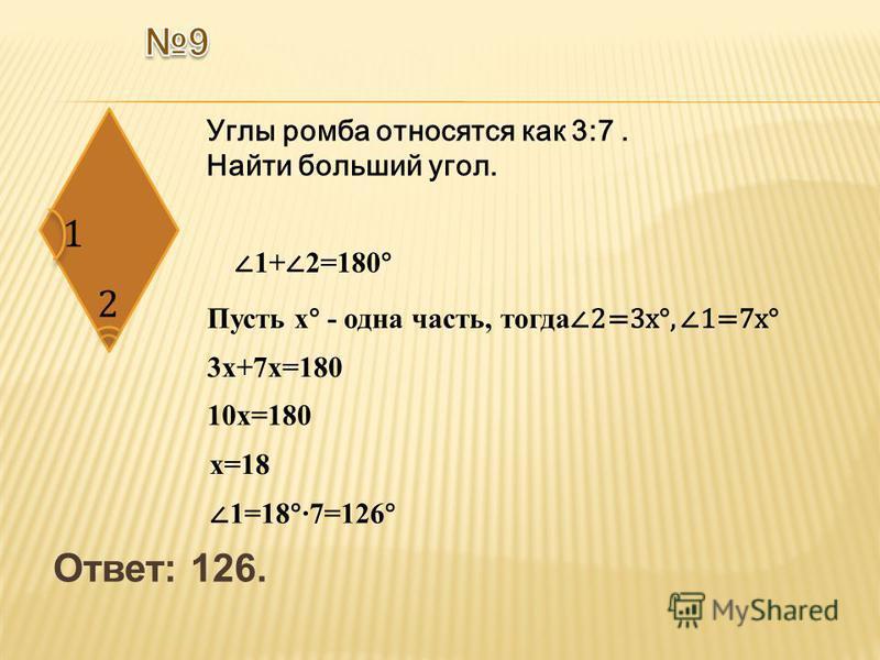 Ответ: 126. Углы ромба относятся как 3:7. Найти больший угол. 1+ 2=180° Пусть х° - одна часть, тогда 2=3 х°, 1=7 х° 3 х+7 х=180 10 х=180 х=18 1=18°7=126°