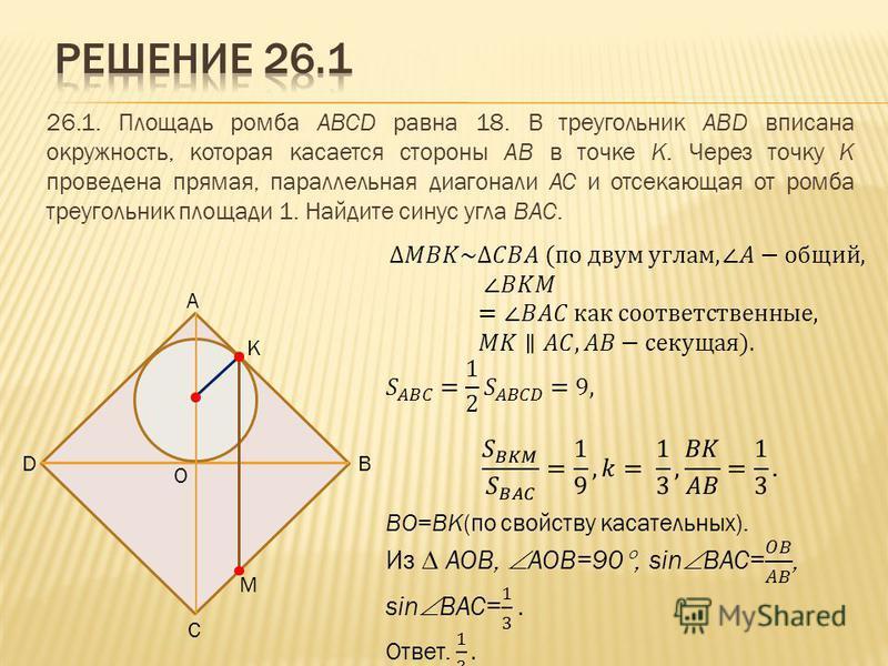 26.1. Площадь ромба ABCD равна 18. В треугольник ABD вписана окружность, которая касается стороны AB в точке K. Через точку K проведена прямая, параллельная диагонали AC и отсекающая от ромба треугольник площади 1. Найдите синус угла BAC. A B C D K M