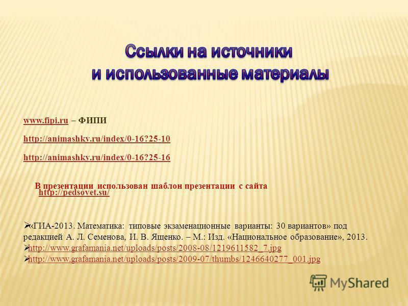 www.fipi.ruwww.fipi.ru – ФИПИ http://animashky.ru/index/0-16?25-10 http://animashky.ru/index/0-16?25-16 В презентации использован шаблон презентации с сайта http://pedsovet.su/ http://pedsovet.su/ « ГИА-2013. Математика: типовые экзаменационные вариа
