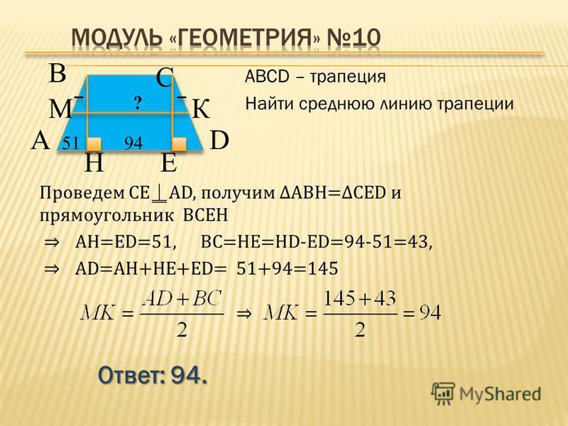 Ответ: 94. АВСD – трапеция Найти среднюю линию трапеции В А D С 949451 H ? КМ Проведем СЕAD, получим ABH=CED и прямоугольник BCEH AD=AH+HE+ЕD= E 51+94=145 AH=ЕD=51,BC=HE=HD-ED=94-51=43,
