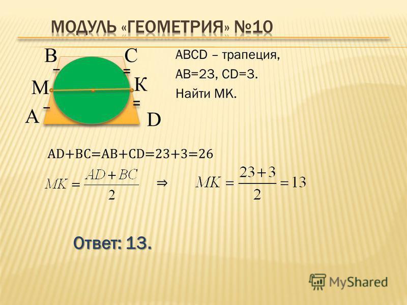 Ответ: 13. АВСD – трапеция, АВ=23, CD=3. Найти МК. В А D С М К AD+BC=AB+CD=23+3=26
