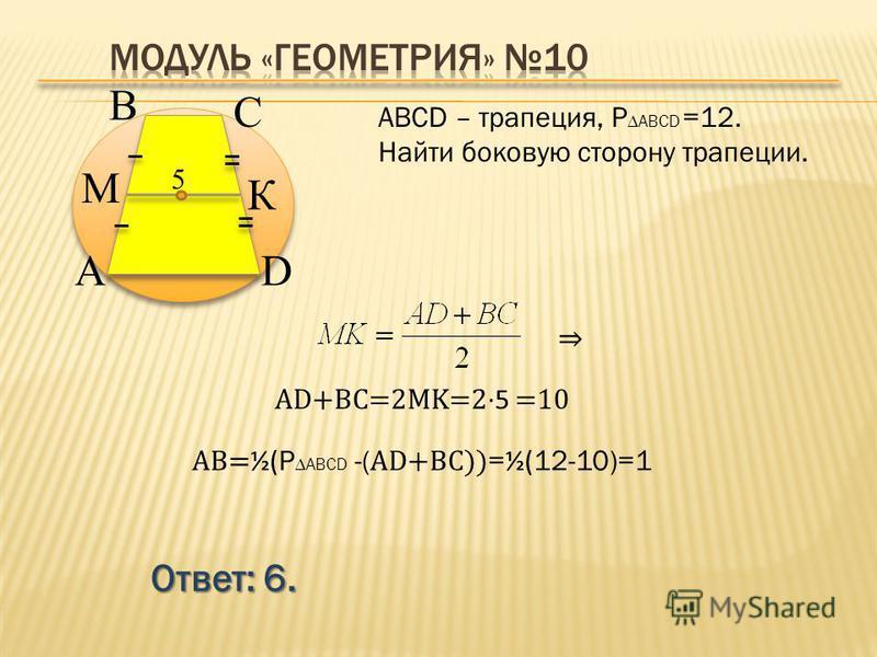 Ответ: 6. АВСD – трапеция, P ABCD =12. Найти боковую сторону трапеции. В А С D К M 5 AD+BC=2MK=25 =10 AB= ½( P ABCD -( AD+BC)) = ½( 12-10)=1