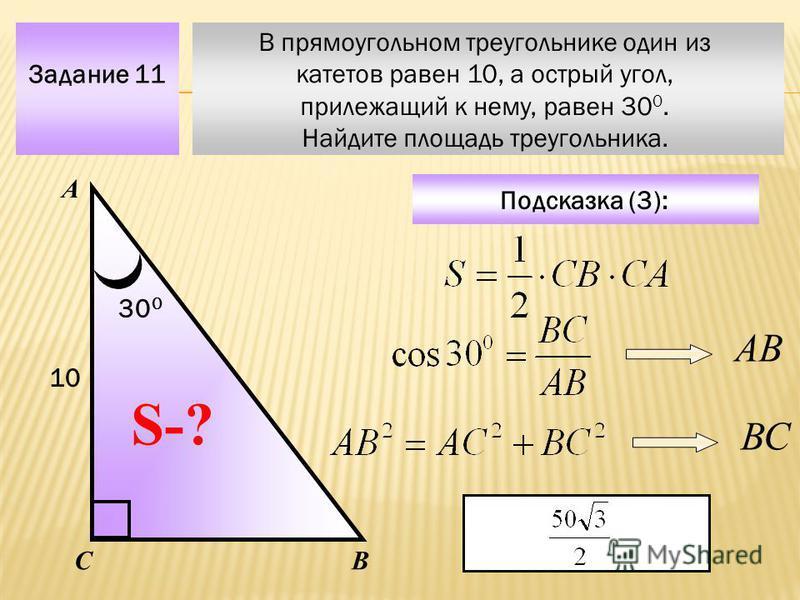 В прямоугольном треугольнике один из катетов равен 10, а острый угол, прилежащий к нему, равен 30 0. Найдите площадь треугольника. Задание 11 А ВС S-? Подсказка (3): 10 30 0 АВ ВС