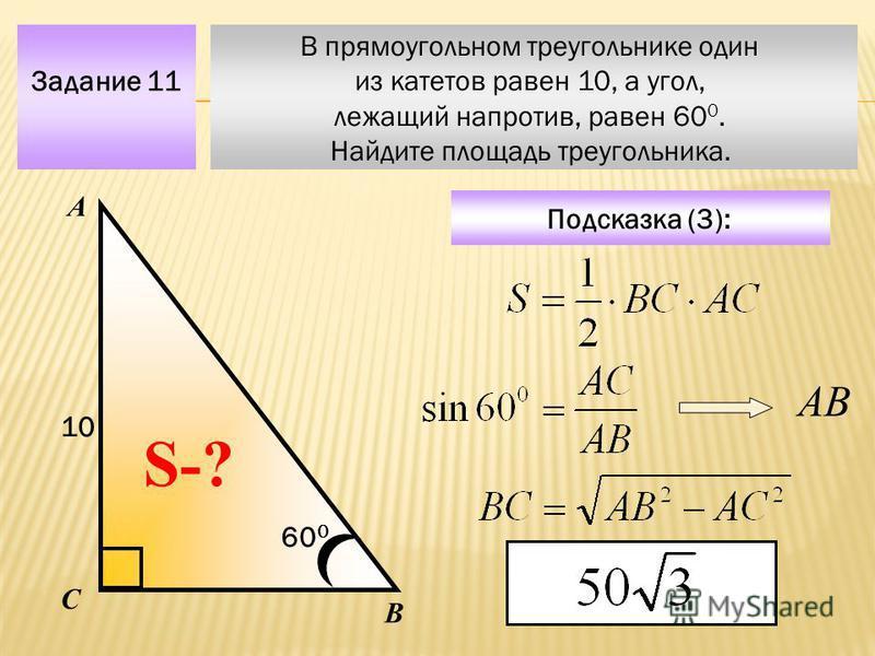 В прямоугольном треугольнике один из катетов равен 10, а угол, лежащий напротив, равен 60 0. Найдите площадь треугольника. Задание 11 Подсказка (3): А В С S-? 10 60 0 АВ