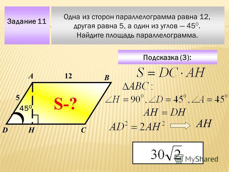Задание 11 Одна из сторон параллелограмма равна 12, другая равна 5, а один из углов 45 0. Найдите площадь параллелограмма. А В СD Подсказка (3): 12 5 45 0 S-? Н АН