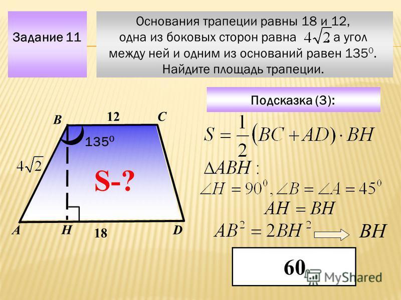 Основания трапеции равны 18 и 12, одна из боковых сторон равна, а угол между ней и одним из оснований равен 135 0. Найдите площадь трапеции. Задание 11 С DА В Подсказка (3): 60 S-? 12 18 135 0 Н ВН