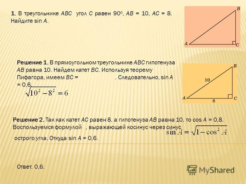 1. В треугольнике ABC угол C равен 90 о, AB = 10, AC = 8. Найдите sin A. Ответ. 0,6. Решение 2. Так как катет AC равен 8, а гипотенуза AB равна 10, то cos A = 0,8. Воспользуемся формулой, выражающей косинус через синус острого угла. Откуда sin A = 0,