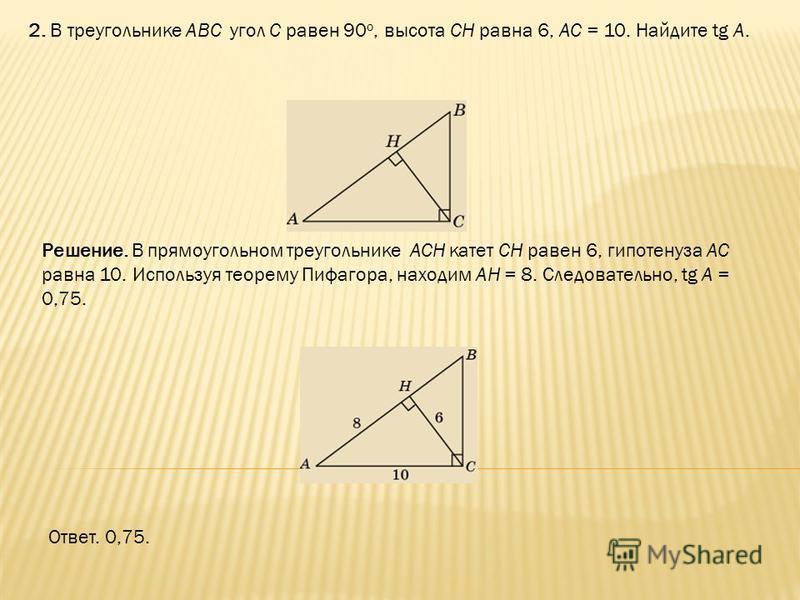 2. В треугольнике ABC угол C равен 90 о, высота CH равна 6, AC = 10. Найдите tg A. Ответ. 0,75. Решение. В прямоугольном треугольнике ACH катет CH равен 6, гипотенуза AC равна 10. Используя теорему Пифагора, находим AH = 8. Следовательно, tg A = 0,75