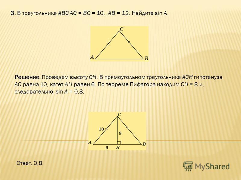 3. В треугольнике ABC AC = BC = 10, AB = 12. Найдите sin A. Ответ. 0,8. Решение. Проведем высоту CH. В прямоугольном треугольнике ACH гипотенуза AC равна 10, катет AH равен 6. По теореме Пифагора находим CH = 8 и, следовательно, sin A = 0,8.