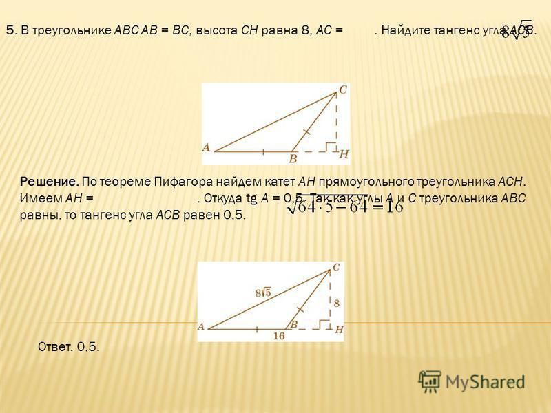 5. В треугольнике ABC AB = BC, высота CH равна 8, AC =. Найдите тангенс угла ACB. Ответ. 0,5. Решение. По теореме Пифагора найдем катет AH прямоугольного треугольника ACH. Имеем AH =. Откуда tg A = 0,5. Так как углы A и C треугольника ABC равны, то т