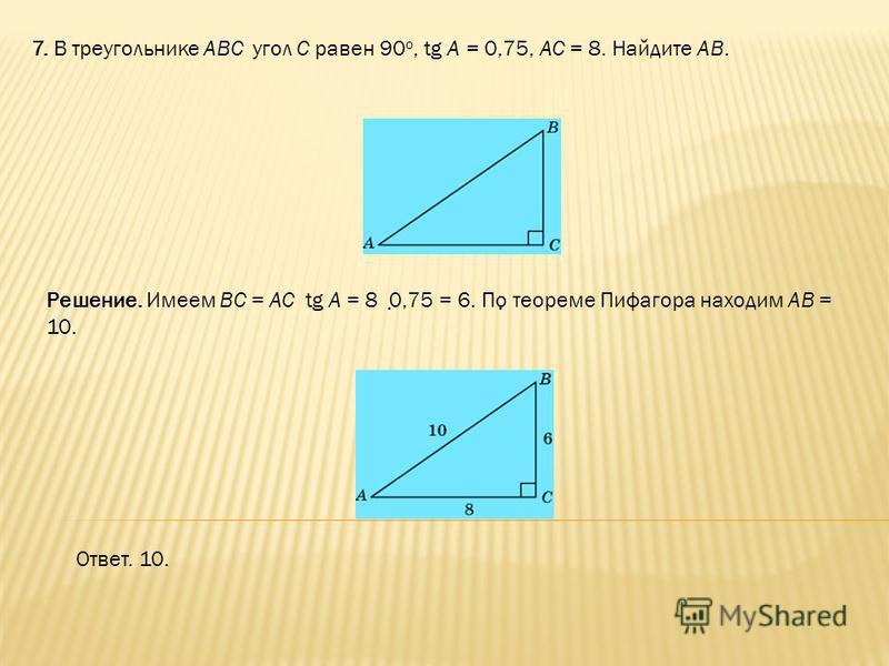 7. В треугольнике ABC угол C равен 90 о, tg A = 0,75, AC = 8. Найдите AB. Ответ. 10. Решение. Имеем BC = AC tg A = 8 0,75 = 6. По теореме Пифагора находим AB = 10.